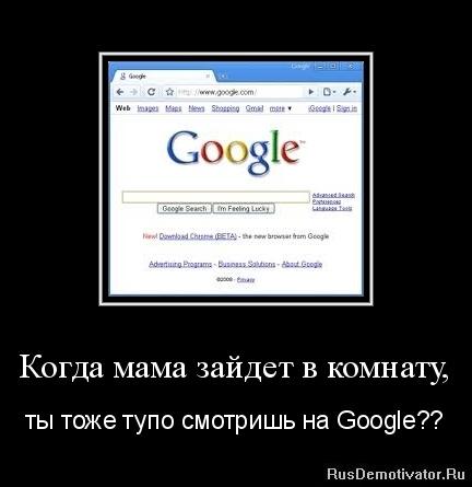 Когда мама зайдет в комнату, - ты тоже тупо смотришь на Google??