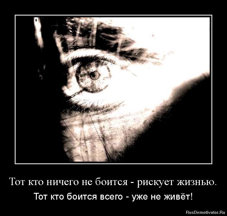 Тот кто ничего не боится - рискует жизнью. - Тот кто боится всего - уже не живёт!