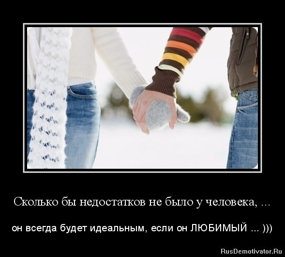 Сколько бы недостатков не было у человека, ... - он всегда будет идеальным, если он ЛЮБИМЫЙ ... )))