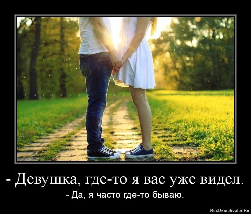 - Девушка, где-то я вас уже видел. - - Да, я часто где-то бываю.