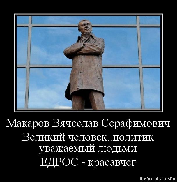 Макаров Вячеслав Серафимович Великий человек..политик уважаемый людьми ЕДРОС - красавчег