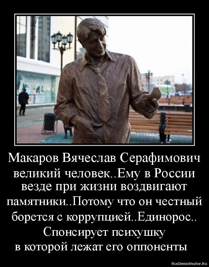 Макаров Вячеслав Серафимович великий человек..Ему в России везде при жизни воздвигают памятники..Потому что он честный борется с коррупцией..Единорос.. Спонсирует психушку в которой лежат его оппоненты