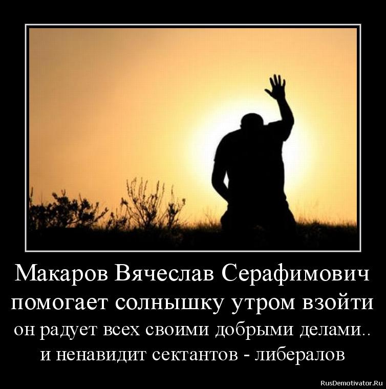 Макаров Вячеслав Серафимович помогает солнышку утром взойти он радует всех своими добрыми делами.. и ненавидит сектантов - либералов
