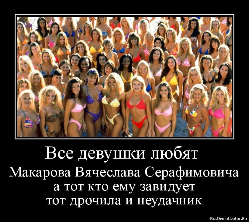 Все девушки любят  Макарова Вячеслава Серафимовича а тот кто ему завидует тот дрочила и неудачник