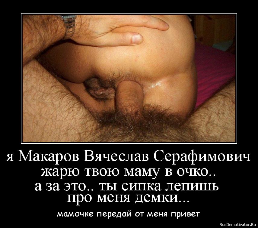 я Макаров Вячеслав Серафимович жарю твою маму в очко.. а за это.. ты сипка лепишь  про меня демки... - мамочке передай от меня привет