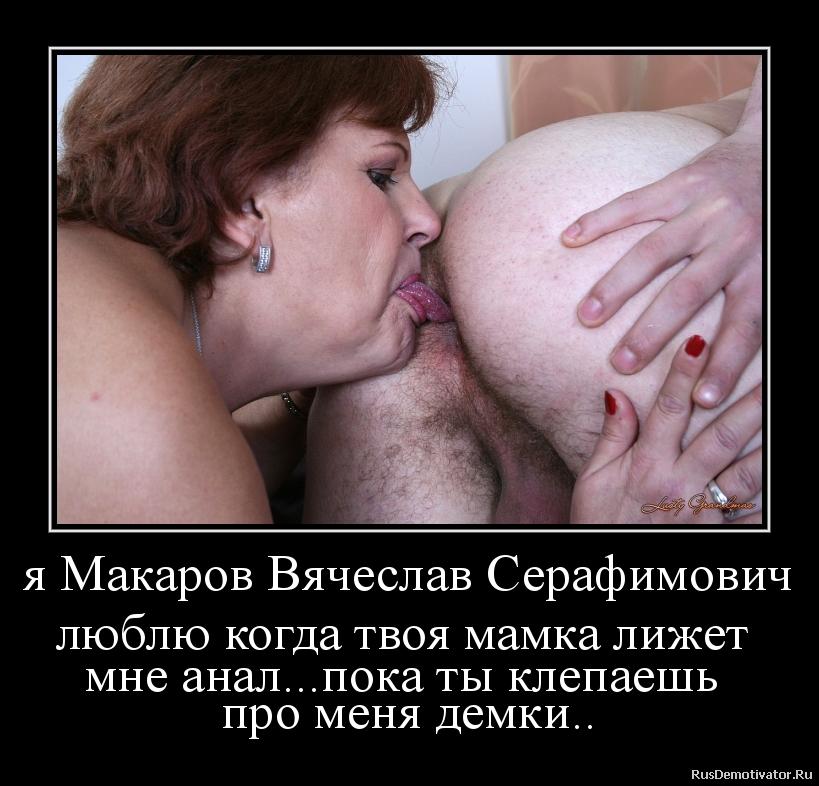 я Макаров Вячеслав Серафимович люблю когда твоя мамка лижет  мне анал...пока ты клепаешь  про меня демки..