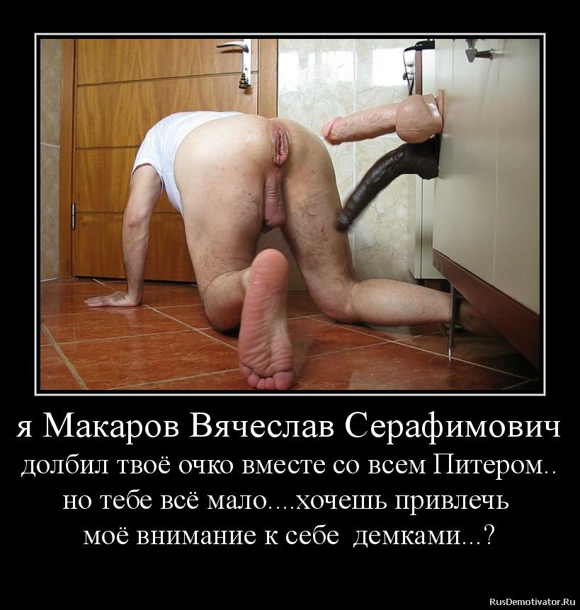 я Макаров Вячеслав Серафимович долбил твоё очко вместе со всем Питером.. но тебе всё мало....хочешь привлечь  моё внимание к себе  демками...?