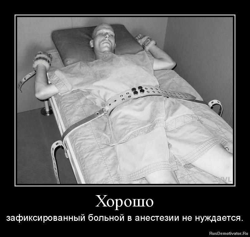 Хорошо - зафиксированный больной в анестезии не нуждается.