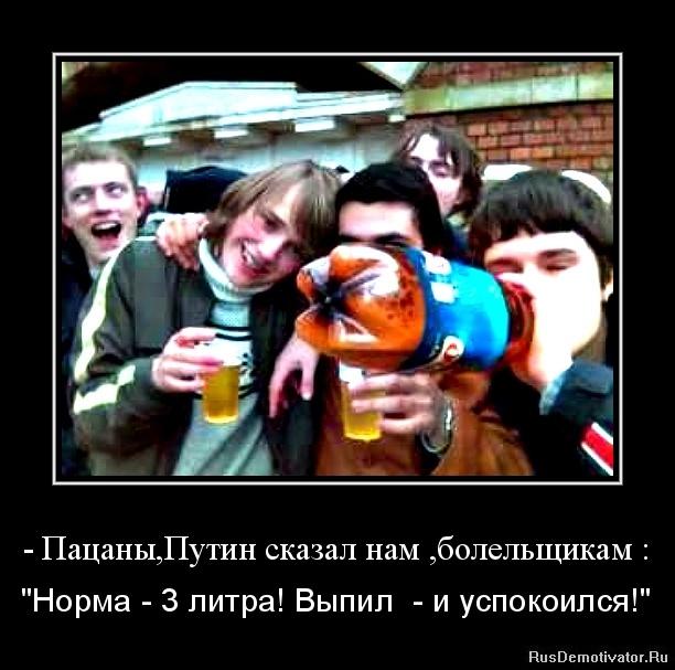 """- Пацаны,Путин сказал нам ,болельщикам : - """"Норма - 3 литра! Выпил  - и успокоился!"""""""