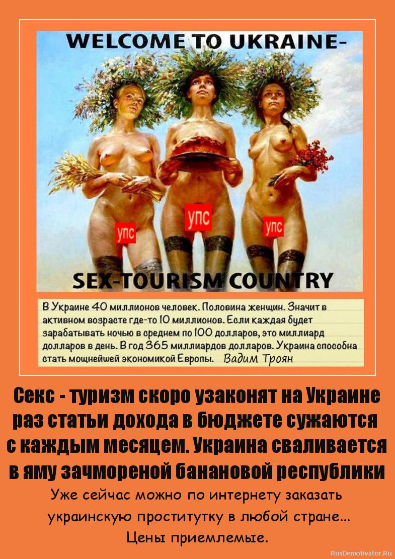 Секс - туризм скоро узаконят на Украине раз статьи дохода в бюджете сужаются  с каждым месяцем. Украина сваливается в яму зачмореной банановой республики - Уже сейчас можно по интернету заказать  украинскую проститутку в любой стране... Цены приемлемые.