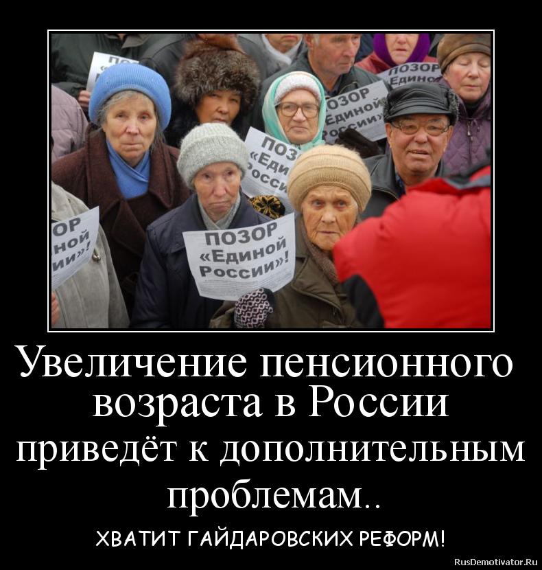 Увеличение пенсионного  возраста в России приведёт к дополнительным  проблемам.. - ХВАТИТ ГАЙДАРОВСКИХ РЕФОРМ!