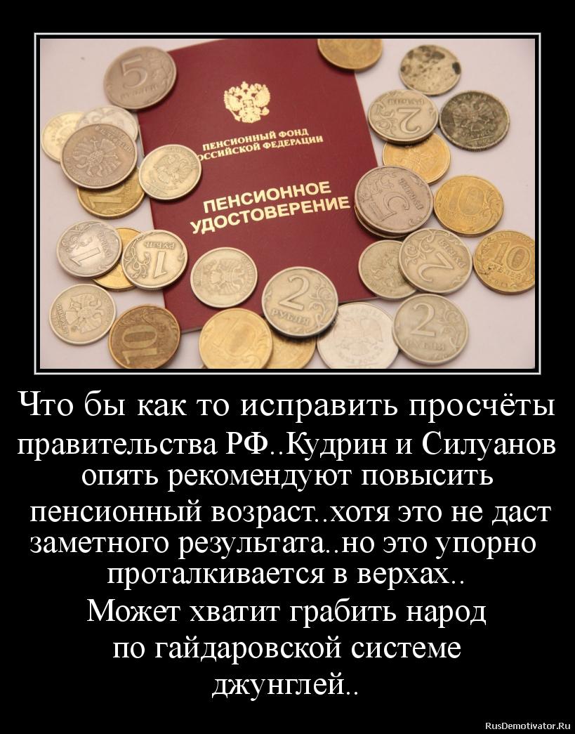 Что бы как то исправить просчёты правительства РФ..Кудрин и Силуанов опять рекомендуют повысить  пенсионный возраст..хотя это не даст заметного результата..но это упорно  проталкивается в верхах.. Может хватит грабить народ по гайдаровской системе джунглей..