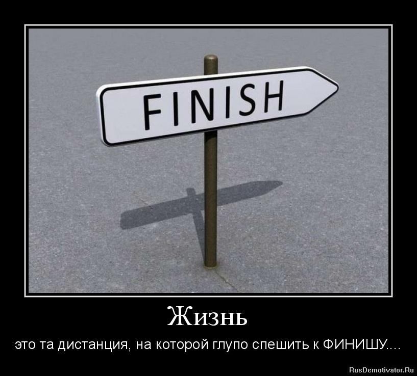 Жизнь - это та дистанция, на которой глупо спешить к ФИНИШУ....
