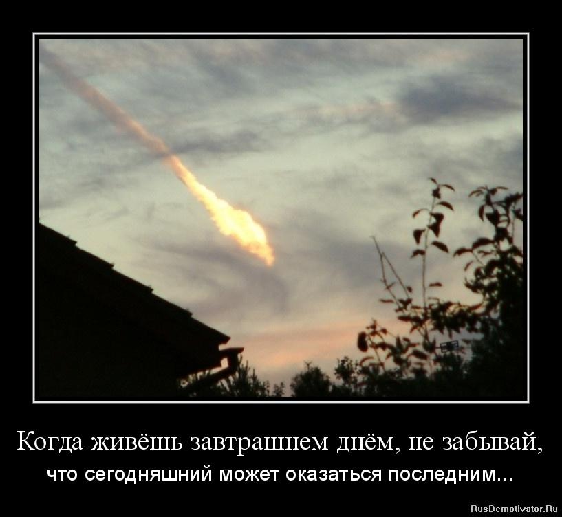 Когда живёшь завтрашнем днём, не забывай, - что сегодняшний может оказаться последним...