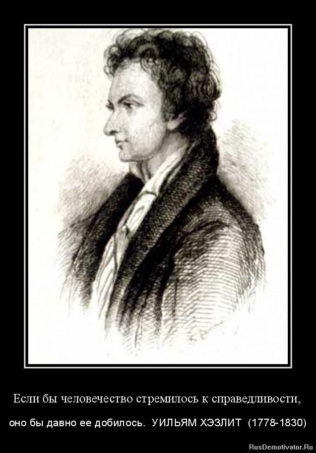 Если бы человечество стремилось к справедливости, - оно бы давно ее добилось. УИЛЬЯМ ХЭЗЛИТ (1778-1830)