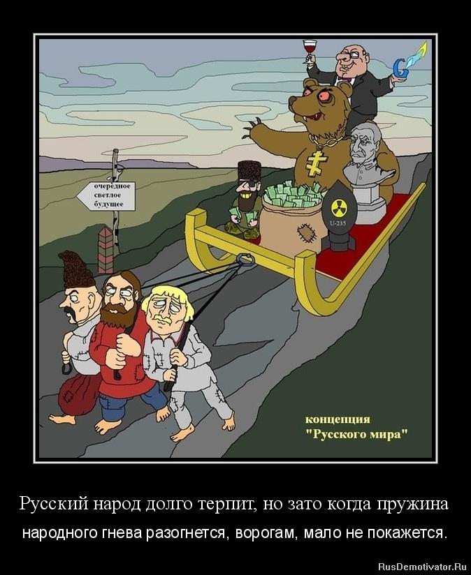 Русский народ долго терпит, но зато когда пружина - народного гнева разогнется, ворогам, мало не покажется.