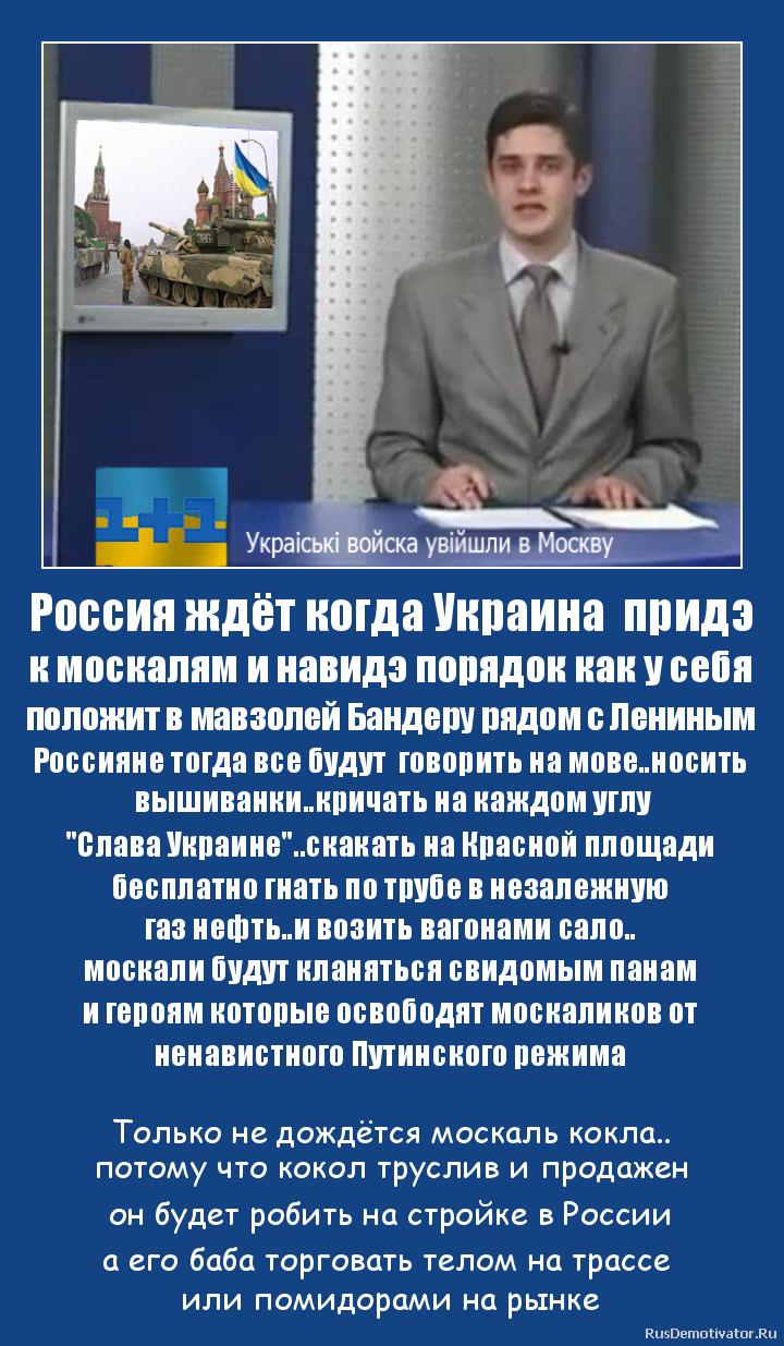 Россия ждёт когда Украина  придэ к москалям и навидэ порядок как у себя положит в мавзолей Бандеру рядом с Лениным Россияне тогда все будут  говорить на мове..носить   вышиванки..кричать на каждом углу
