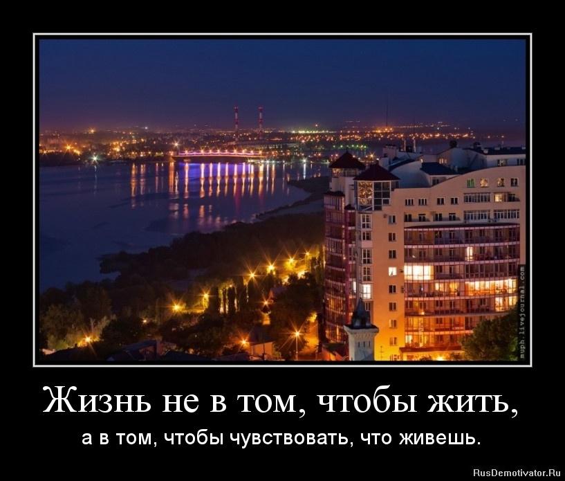 Жизнь не в том, чтобы жить, - а в том, чтобы чувствовать, что живешь.
