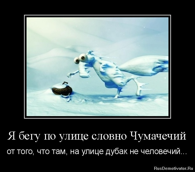 Я бегу по улице словно Чумачечий - от того, что там, на улице дубак не человечий...