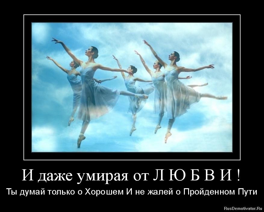 И даже умирая от Л Ю Б В И ! - Ты думай только о Хорошем И не жалей о Пройденном Пути