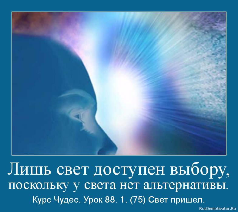 Лишь свет доступен выбору, поскольку у света нет альтернативы. - Курс Чудес. Урок 88. 1. (75) Свет пришел.