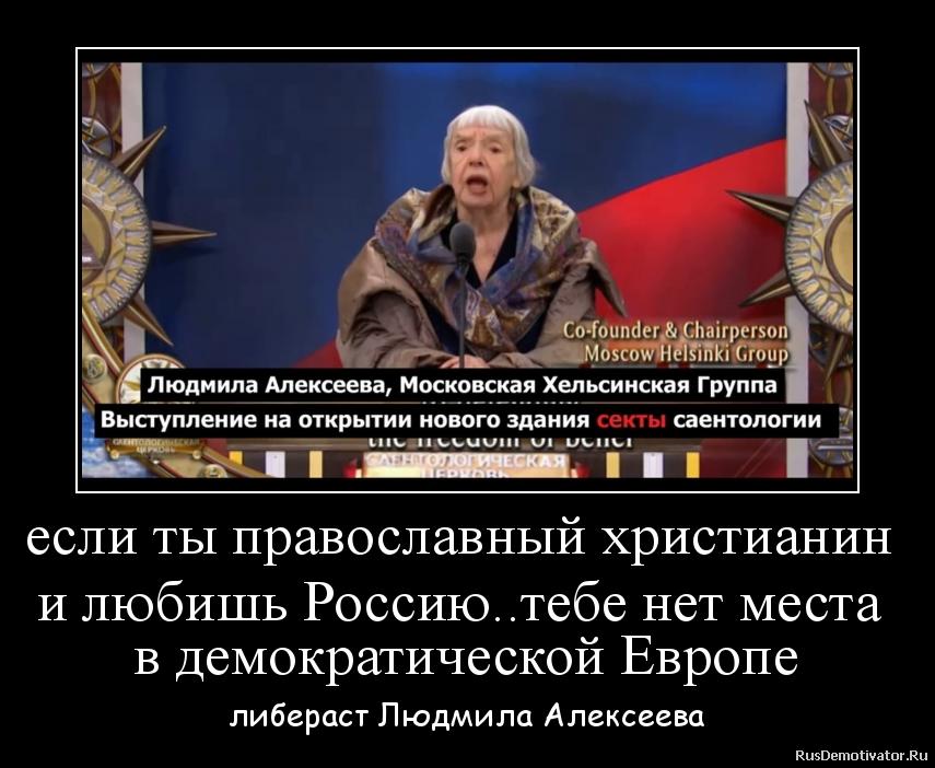 если ты православный христианин  и любишь Россию..тебе нет места  в демократической Европе - либераст Людмила Алексеева