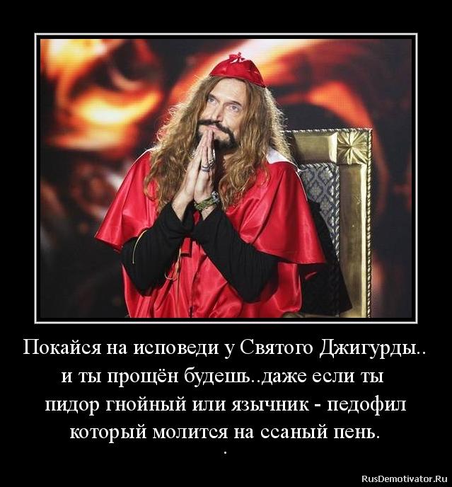 Покайся на исповеди у Святого Джигурды.. и ты прощён будешь..даже если ты  пидор гнойный или язычник - педофил который молится на ссаный пень. .