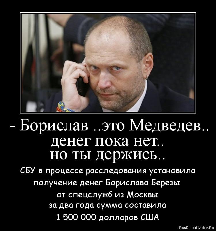 - Борислав ..это Медведев.. денег пока нет.. но ты держись.. - СБУ в процессе расследования установила получение денег Борислава Березы  от спецслужб из Москвы за два года сумма составила 1 500 000 долларов США
