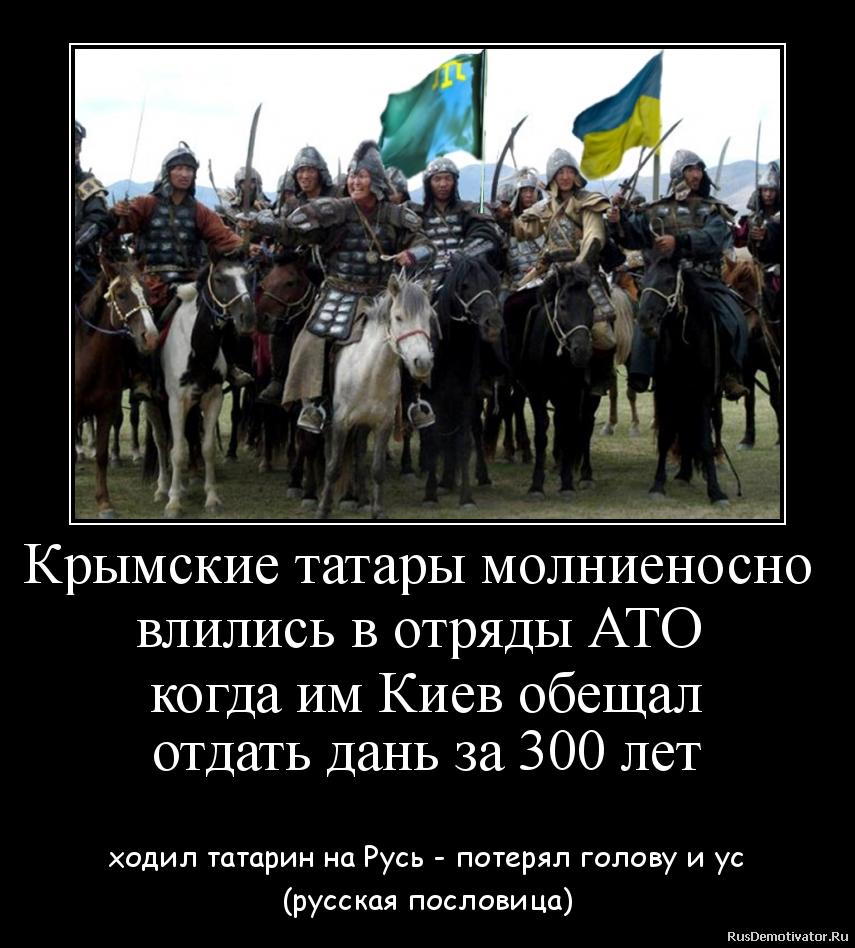 Крымские татары молниеносно  влились в отряды АТО  когда им Киев обещал отдать дань за 300 лет  - ходил татарин на Русь - потерял голову и ус (русская пословица)