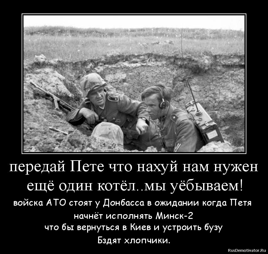 передай Пете что нахуй нам нужен  ещё один котёл..мы уёбываем! - войска АТО стоят у Донбасса в ожидании когда Петя  начнёт исполнять Минск-2 что бы вернуться в Киев и устроить бузу Бздят хлопчики.