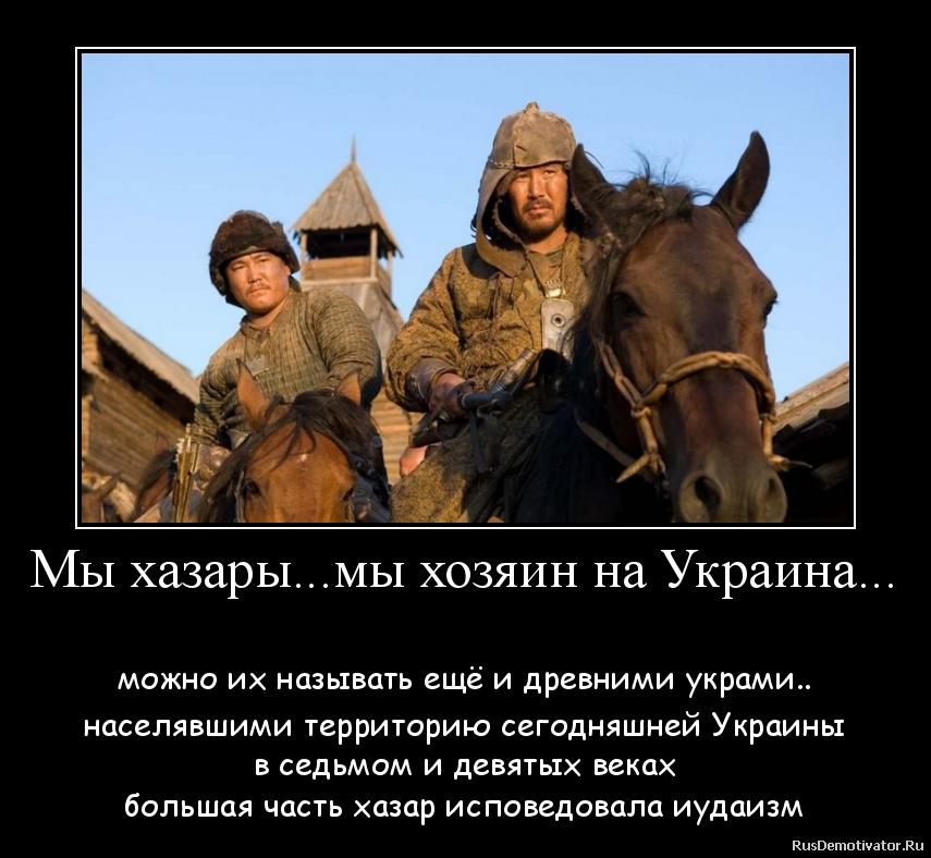 Мы хазары...мы хозяин на Украина...  - можно их называть ещё и древними украми.. населявшими территорию сегодняшней Украины в седьмом и девятых веках большая часть хазар исповедовала иудаизм