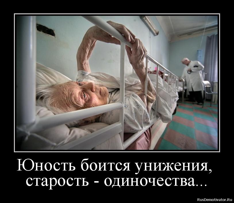 Юность боится унижения, старость - одиночества...