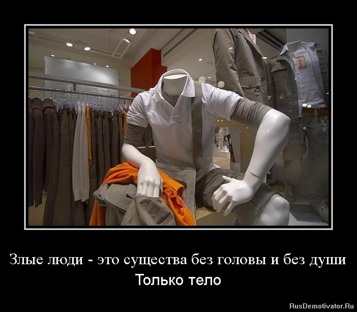 Злые люди - это существа без головы и без души - Только тело