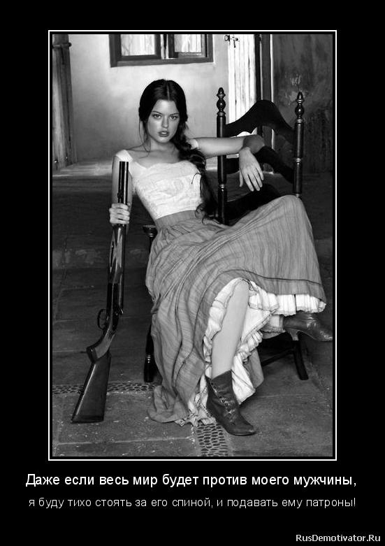 Даже если весь мир будет против моего мужчины, -  я буду тихо стоять за его спиной, и подавать ему патроны!