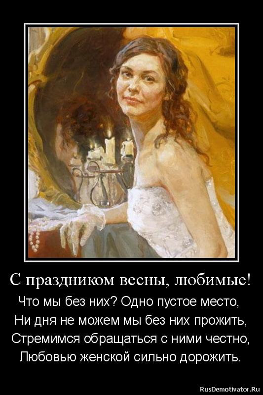 С праздником весны, любимые! - Что мы без них? Одно пустое место,  Ни дня не можем мы без них прожить, Стремимся обращаться с ними честно, Любовью женской сильно дорожить.