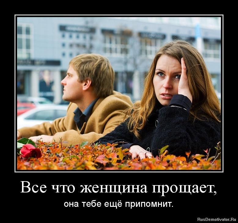Все что женщина прощает, - она тебе ещё припомнит.
