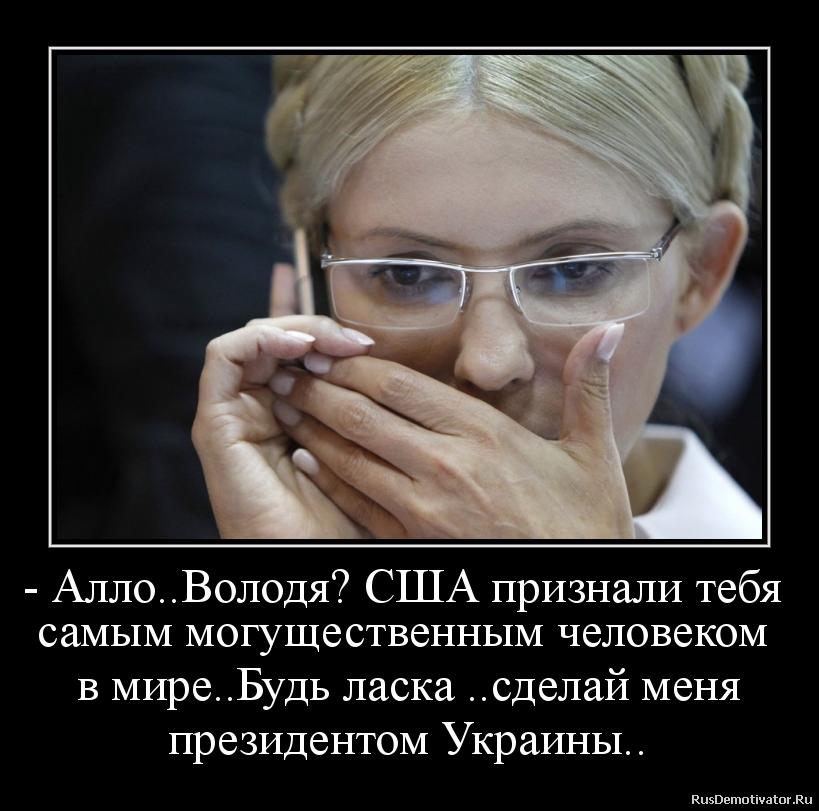 - Алло..Володя? США признали тебя  самым могущественным человеком  в мире..Будь ласка ..сделай меня  президентом Украины..