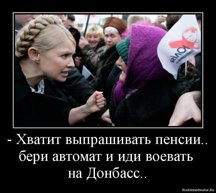 - Хватит выпрашивать пенсии.. бери автомат и иди воевать  на Донбасс..