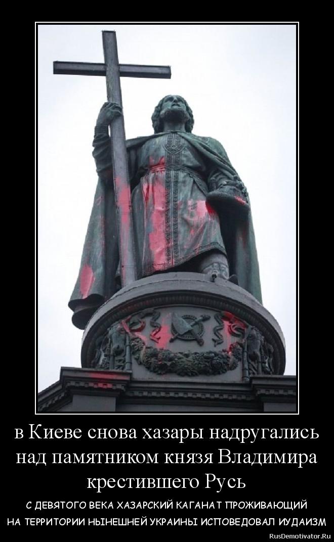 в Киеве снова хазары надругались над памятником князя Владимира крестившего Русь - С ДЕВЯТОГО ВЕКА ХАЗАРСКИЙ КАГАНАТ ПРОЖИВАЮЩИЙ НА ТЕРРИТОРИИ НЫНЕШНЕЙ УКРАИНЫ ИСПОВЕДОВАЛ ИУДАИЗМ