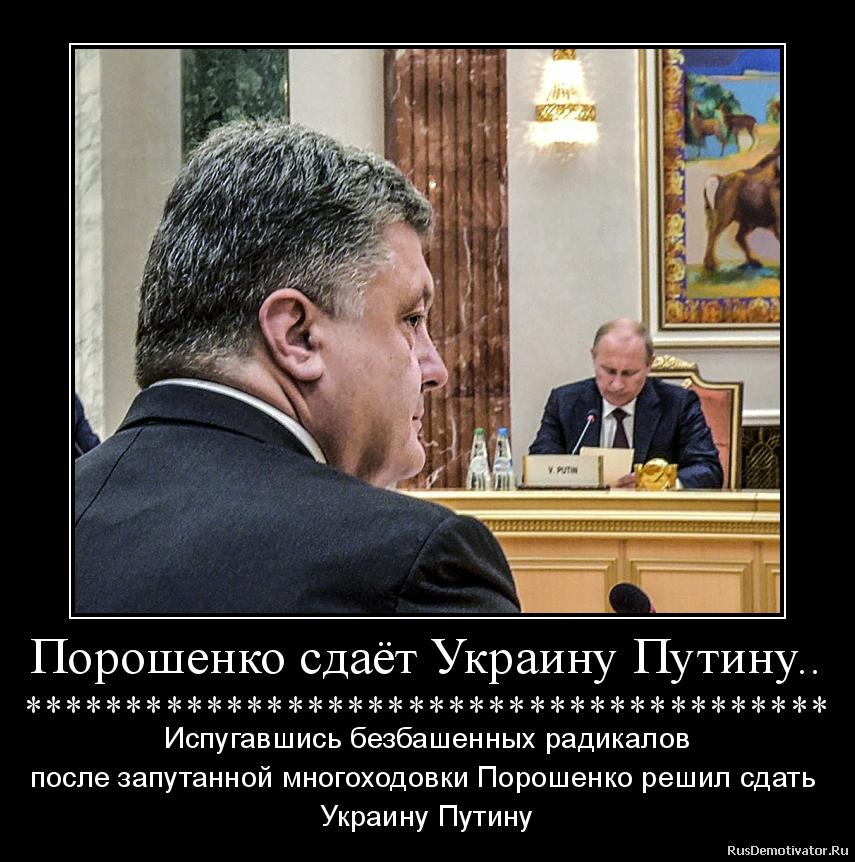 Порошенко сдаёт Украину Путину.. **************************************** - Испугавшись безбашенных радикалов после запутанной многоходовки Порошенко решил сдать  Украину Путину