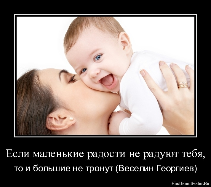 Если маленькие радости не радуют тебя, - то и большие не тронут (Веселин Георгиев)