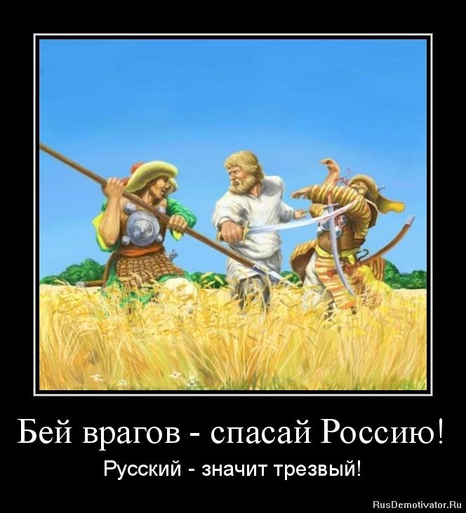 Бей врагов - спасай Россию! - Русский - значит трезвый!