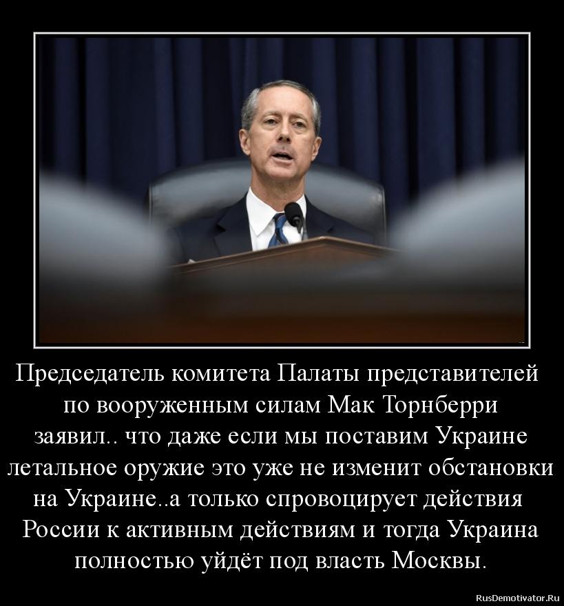 Председатель комитета Палаты представителей  по вооруженным силам Мак Торнберри заявил.. что даже если мы поставим Украине летальное оружие это уже не изменит обстановки на Украине..а только спровоцирует действия  России к активным действиям и тогда Украина полностью уйдёт под власть Москвы.