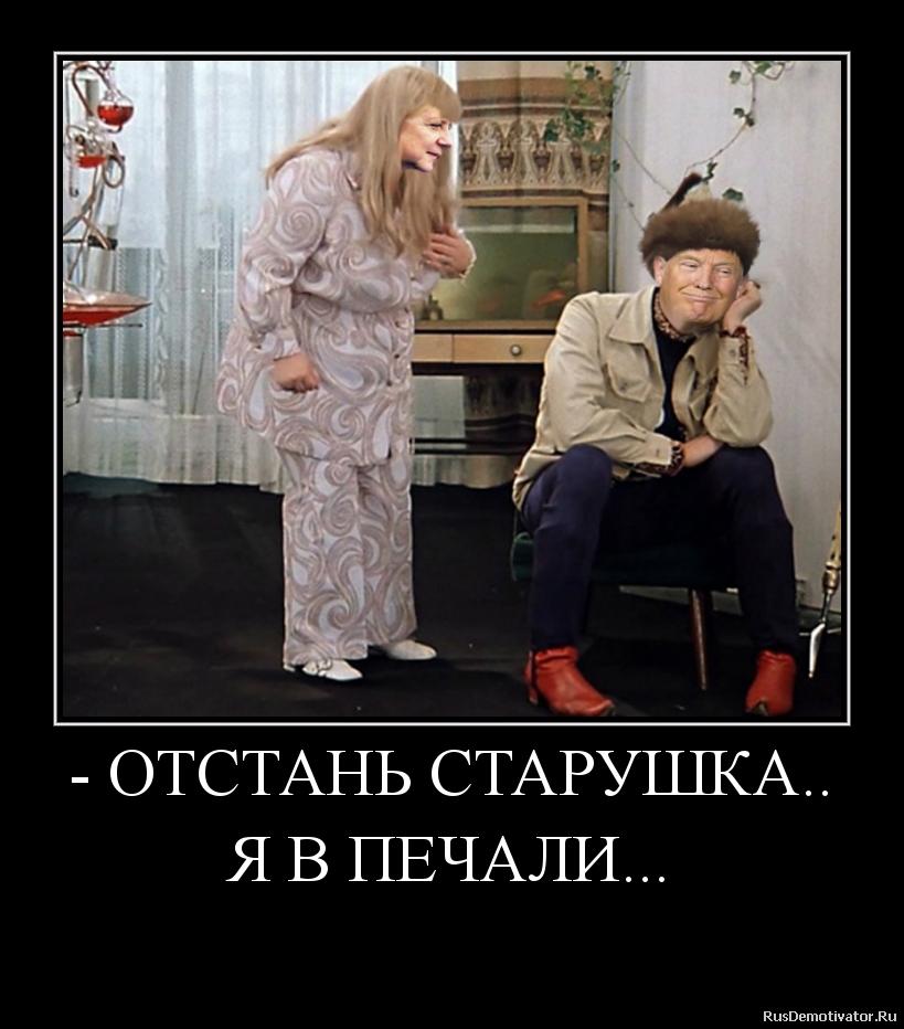- ОТСТАНЬ СТАРУШКА..   Я В ПЕЧАЛИ...