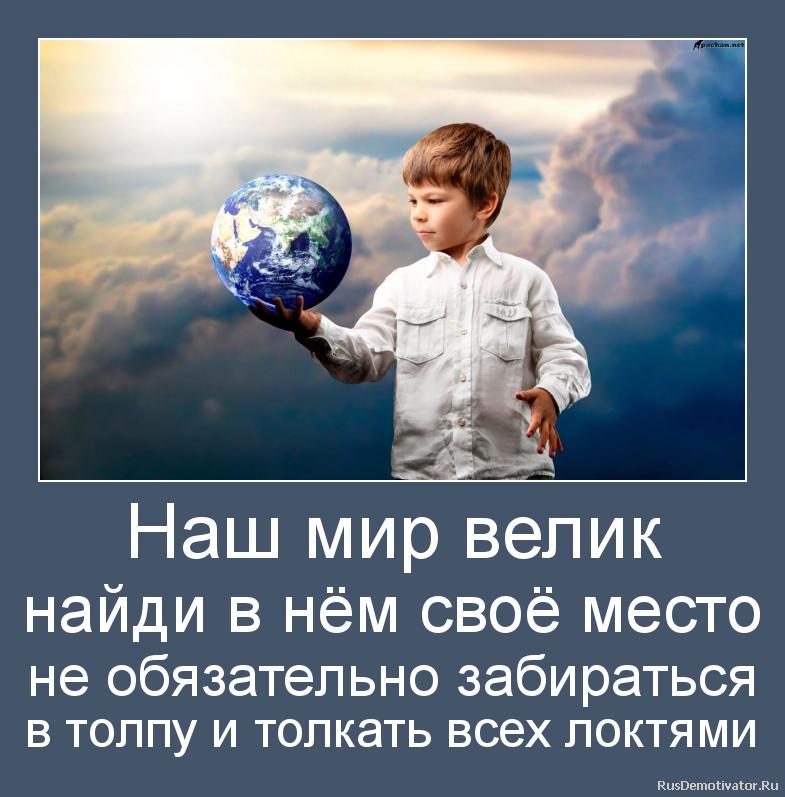 Наш мир велик найди в нём своё место не обязательно забираться в толпу и толкать всех локтями