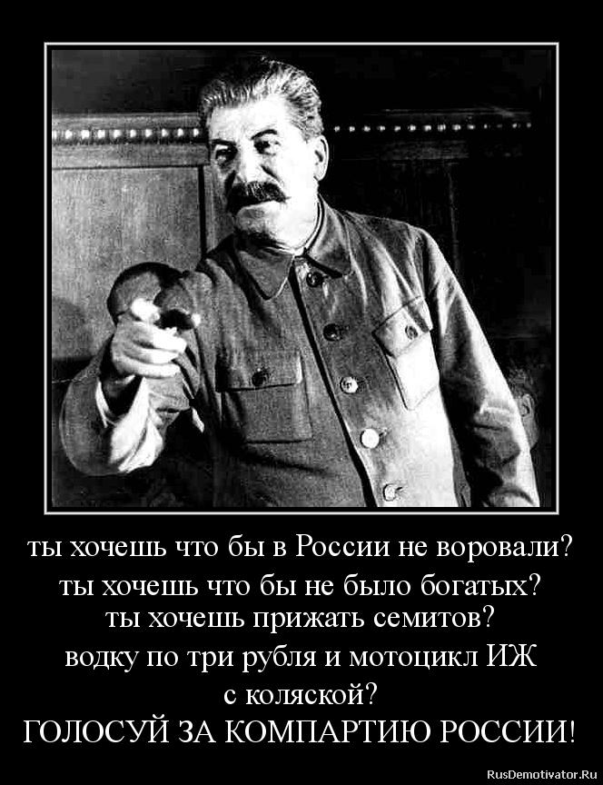 ты хочешь что бы в России не воровали? ты хочешь что бы не было богатых? ты хочешь прижать семитов? водку по три рубля и мотоцикл ИЖ с коляской? ГОЛОСУЙ ЗА КОМПАРТИЮ РОССИИ!
