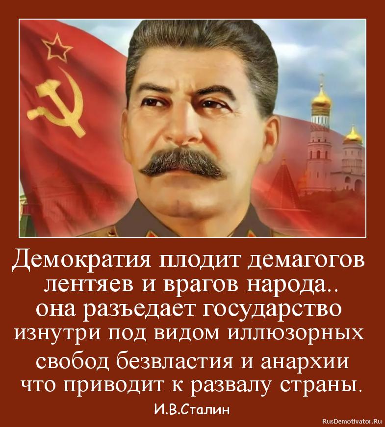 Демократия плодит демагогов  лентяев и врагов народа.. она разъедает государство  изнутри под видом иллюзорных  свобод безвластия и анархии что приводит к развалу страны. - И.В.Сталин