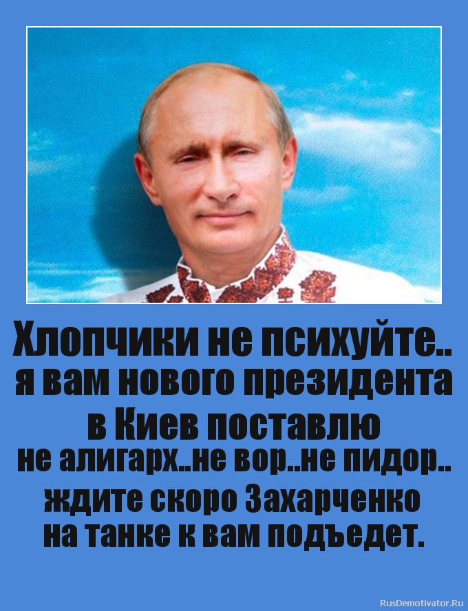Хлопчики не психуйте.. я вам нового президента в Киев поставлю не алигарх..не вор..не пидор.. ждите скоро Захарченко на танке к вам подъедет.