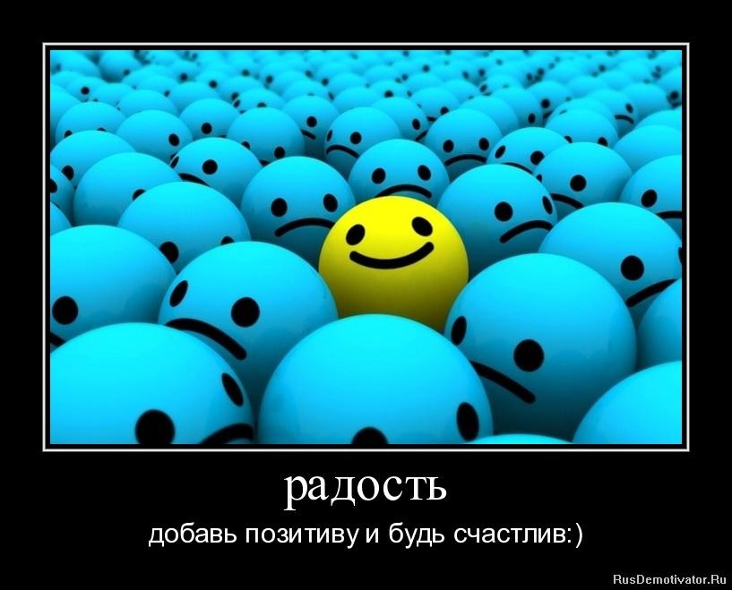 радость - добавь позитиву и будь счастлив:)