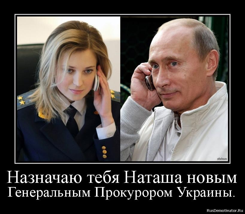 Назначаю тебя Наташа новым Генеральным Прокурором Украины.